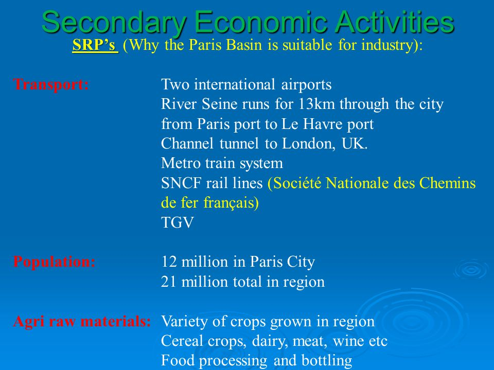 Secondary Economic Activities SRPs SRPs (Why the Paris Basin is suitable for industry): Transport:Two international airports River Seine runs for 13km through the city from Paris port to Le Havre port Channel tunnel to London, UK.