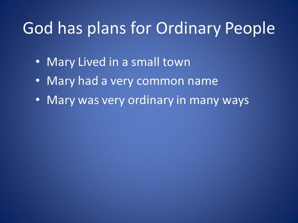 God has plans for Ordinary People Mary Lived in a small town Mary had a very common name Mary was very ordinary in many ways