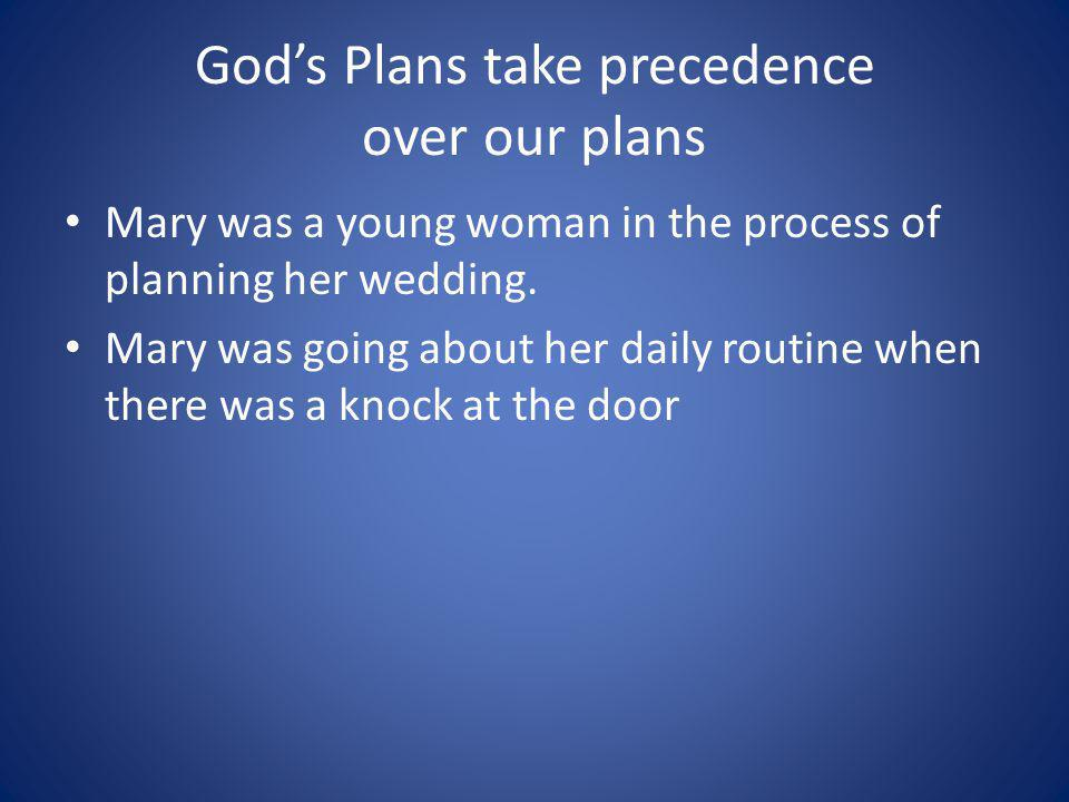 Gods Plans take precedence over our plans Mary was a young woman in the process of planning her wedding.