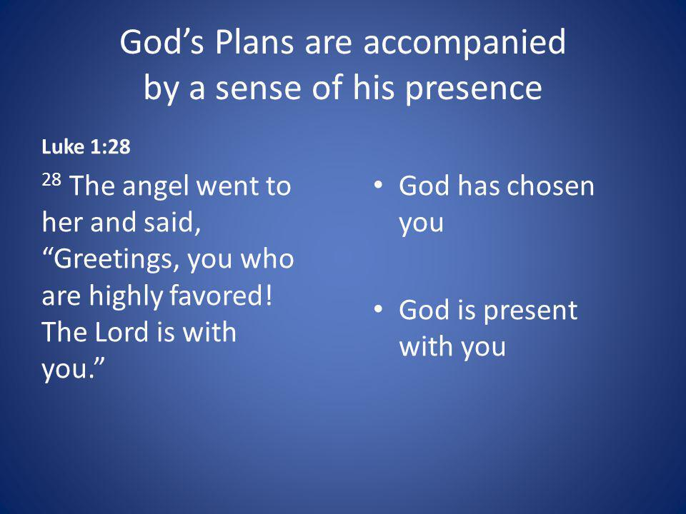 Gods Plans are accompanied by a sense of his presence Luke 1:28 28 The angel went to her and said, Greetings, you who are highly favored.