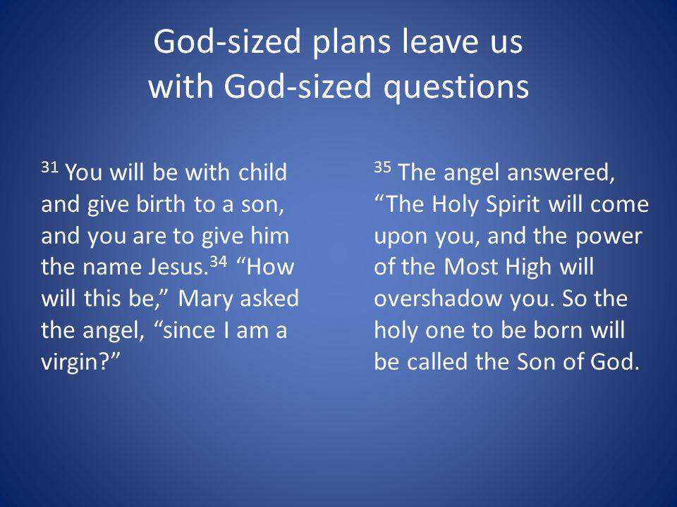 God-sized plans leave us with God-sized questions 31 You will be with child and give birth to a son, and you are to give him the name Jesus.