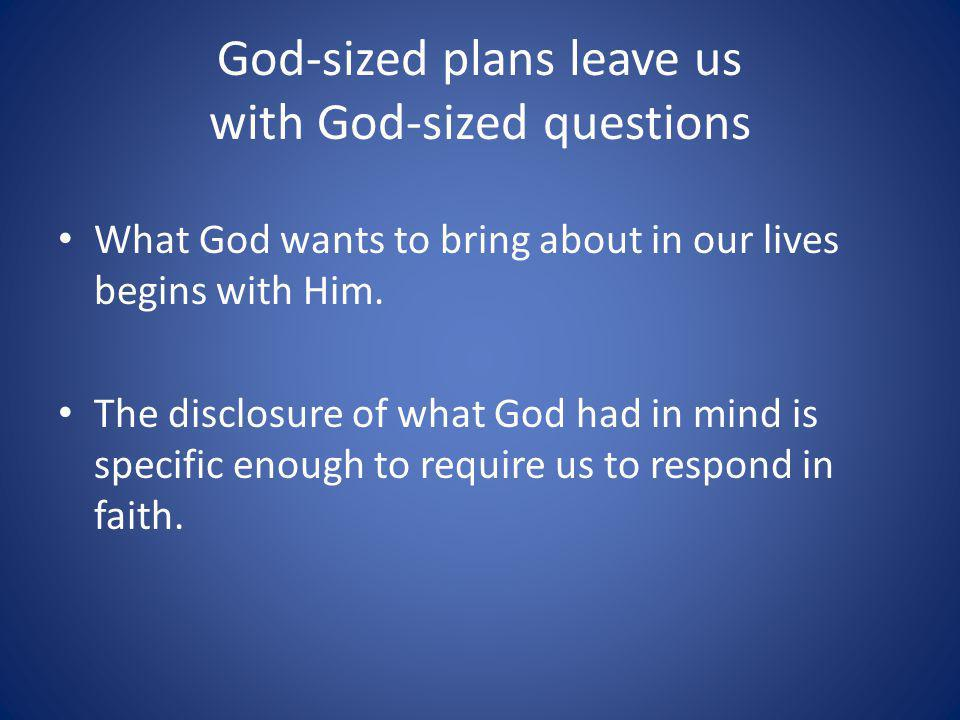 God-sized plans leave us with God-sized questions What God wants to bring about in our lives begins with Him.