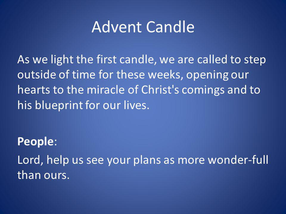 Advent Candle As we light the first candle, we are called to step outside of time for these weeks, opening our hearts to the miracle of Christ s comings and to his blueprint for our lives.