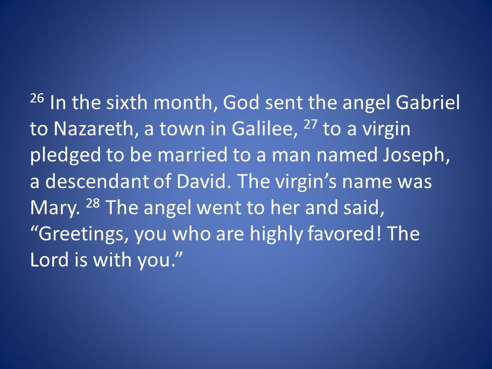 26 In the sixth month, God sent the angel Gabriel to Nazareth, a town in Galilee, 27 to a virgin pledged to be married to a man named Joseph, a descendant of David.