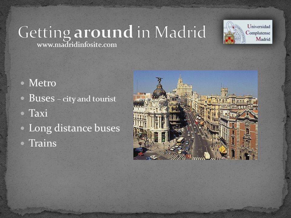 Metro Buses – city and tourist Taxi Long distance buses Trains www.madridinfosite.com