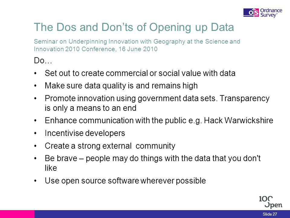 The Dos and Donts of Opening up Data Do… Set out to create commercial or social value with data Make sure data quality is and remains high Promote innovation using government data sets.