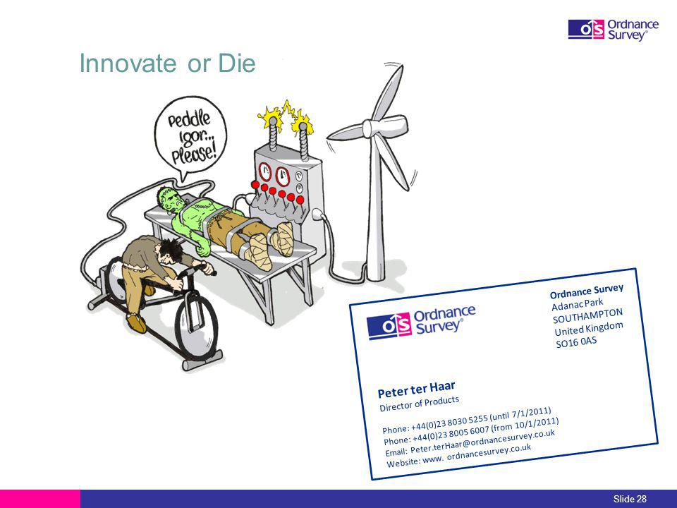 Innovate or Die Slide 28 Peter ter Haar Director of Products Phone: +44(0)23 8030 5255 (until 7/1/2011) Phone: +44(0)23 8005 6007 (from 10/1/2011) Email: Peter.terHaar@ordnancesurvey.co.uk Website: www.
