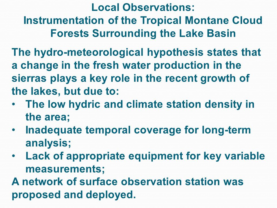 Local Observations: Instrumentation of the Tropical Montane Cloud Forests Surrounding the Lake Basin The hydro-meteorological hypothesis states that a change in the fresh water production in the sierras plays a key role in the recent growth of the lakes, but due to: The low hydric and climate station density in the area; Inadequate temporal coverage for long-term analysis; Lack of appropriate equipment for key variable measurements; A network of surface observation station was proposed and deployed.
