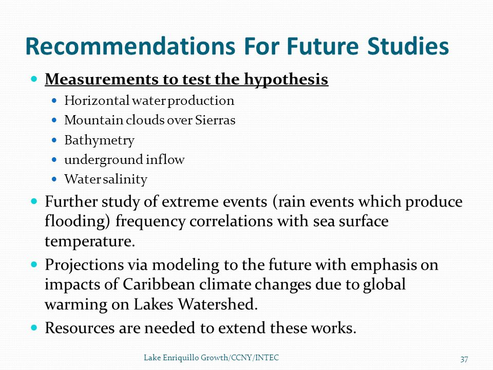 Recommendations For Future Studies Measurements to test the hypothesis Horizontal water production Mountain clouds over Sierras Bathymetry underground inflow Water salinity Further study of extreme events (rain events which produce flooding) frequency correlations with sea surface temperature.