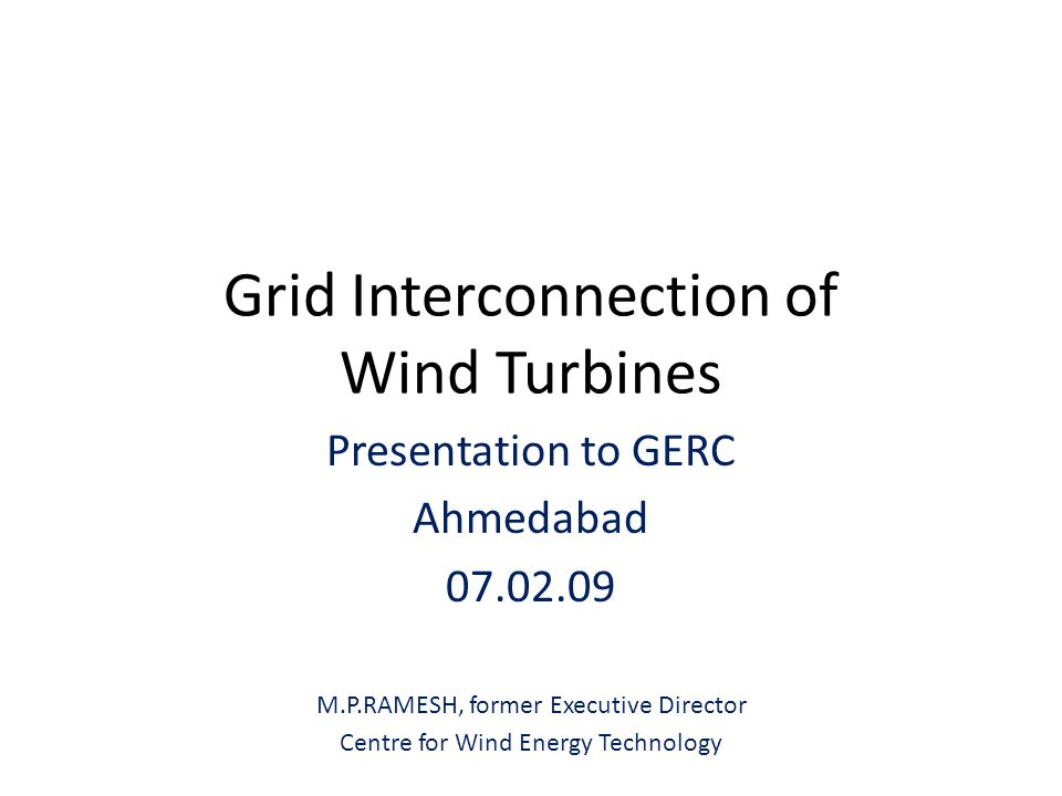 Grid Interconnection of Wind Turbines Presentation to GERC Ahmedabad 07.02.09 M.P.RAMESH, former Executive Director Centre for Wind Energy Technology