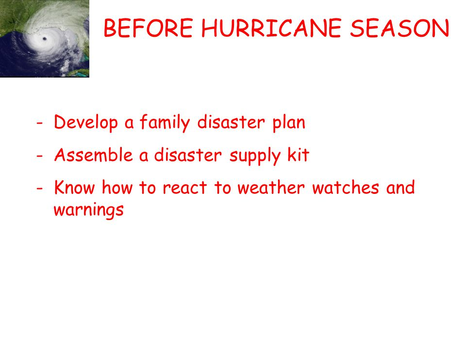 BEFORE HURRICANE SEASON -Develop a family disaster plan -Assemble a disaster supply kit -Know how to react to weather watches and warnings