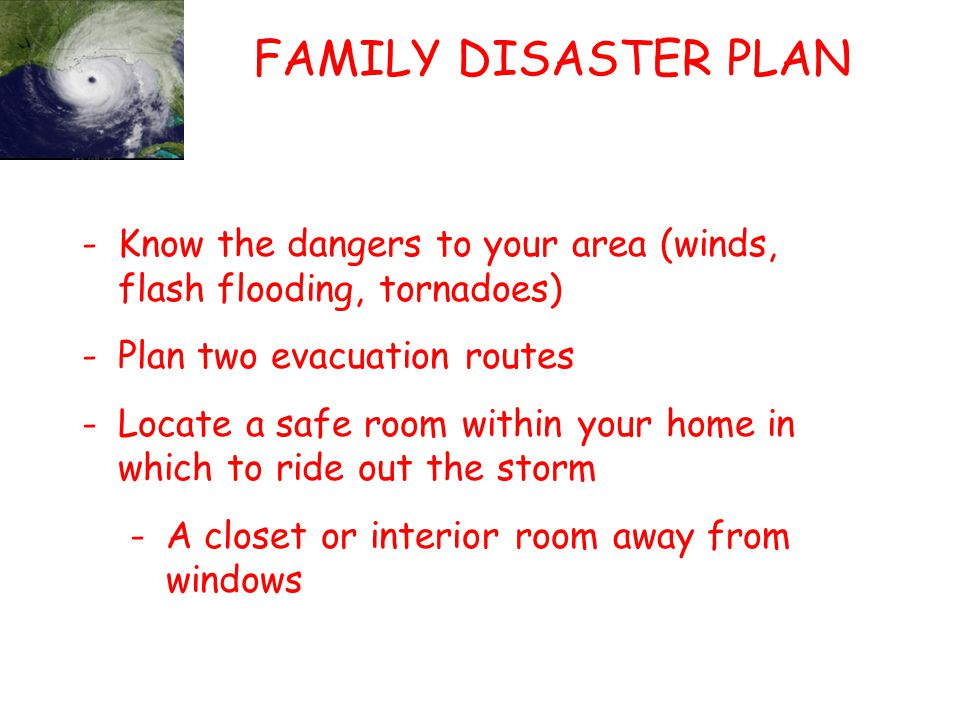 FAMILY DISASTER PLAN (CTD) -Establish local and out-of-state emergency contacts -Dont forget to plan for your furry friends