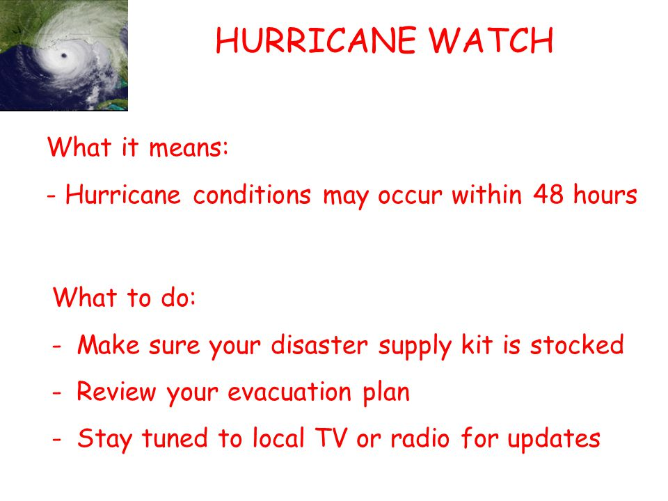 HURRICANE WATCH What it means: - Hurricane conditions may occur within 48 hours What to do: -Make sure your disaster supply kit is stocked -Review your evacuation plan -Stay tuned to local TV or radio for updates