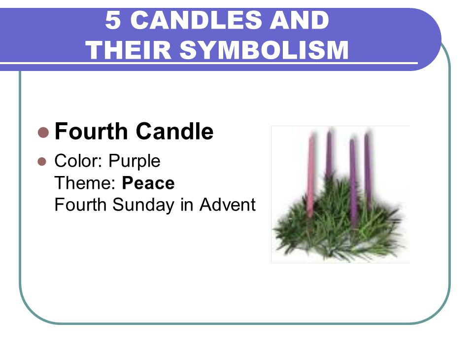 5 CANDLES AND THEIR SYMBOLISM Fourth Candle Color: Purple Theme: Peace Fourth Sunday in Advent