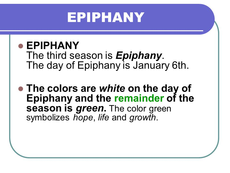 EPIPHANY EPIPHANY The third season is Epiphany. The day of Epiphany is January 6th. The colors are white on the day of Epiphany and the remainder of t
