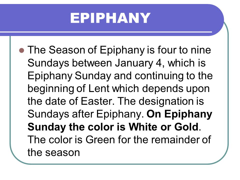 EPIPHANY The Season of Epiphany is four to nine Sundays between January 4, which is Epiphany Sunday and continuing to the beginning of Lent which depe