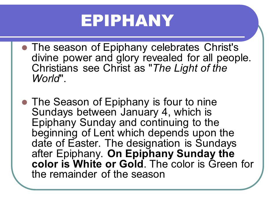 EPIPHANY The season of Epiphany celebrates Christ's divine power and glory revealed for all people. Christians see Christ as