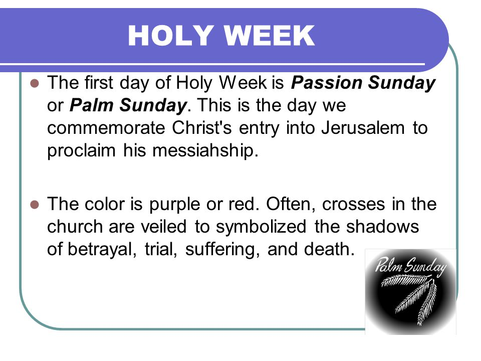 HOLY WEEK The first day of Holy Week is Passion Sunday or Palm Sunday.