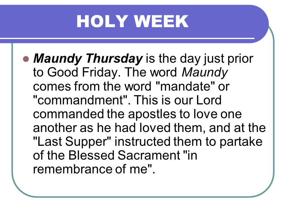 HOLY WEEK Maundy Thursday is the day just prior to Good Friday. The word Maundy comes from the word