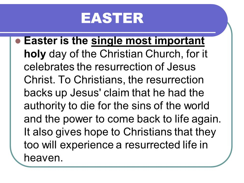 EASTER Easter is the single most important holy day of the Christian Church, for it celebrates the resurrection of Jesus Christ.