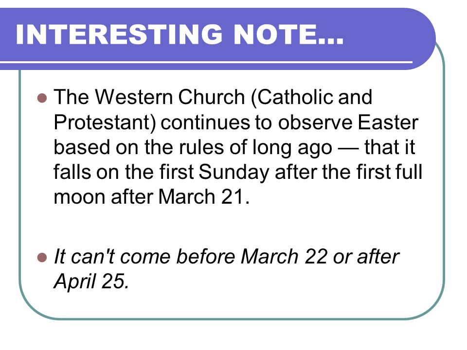 INTERESTING NOTE… The Western Church (Catholic and Protestant) continues to observe Easter based on the rules of long ago that it falls on the first S