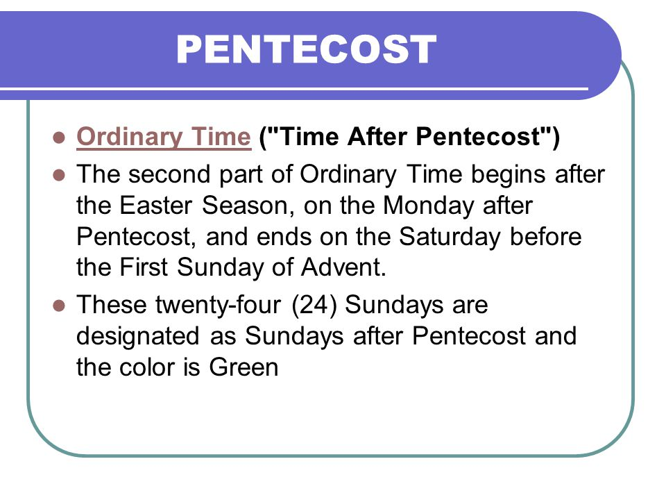 PENTECOST Ordinary Time ( Time After Pentecost ) Ordinary Time The second part of Ordinary Time begins after the Easter Season, on the Monday after Pentecost, and ends on the Saturday before the First Sunday of Advent.