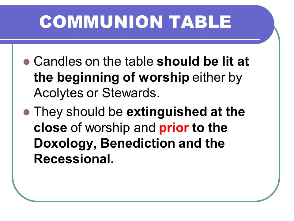 COMMUNION TABLE Candles on the table should be lit at the beginning of worship either by Acolytes or Stewards. They should be extinguished at the clos
