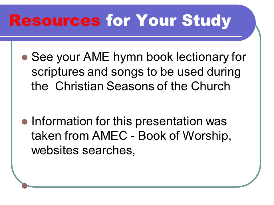 Resources for Your Study See your AME hymn book lectionary for scriptures and songs to be used during the Christian Seasons of the Church Information