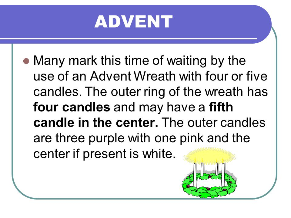 ADVENT Many mark this time of waiting by the use of an Advent Wreath with four or five candles. The outer ring of the wreath has four candles and may