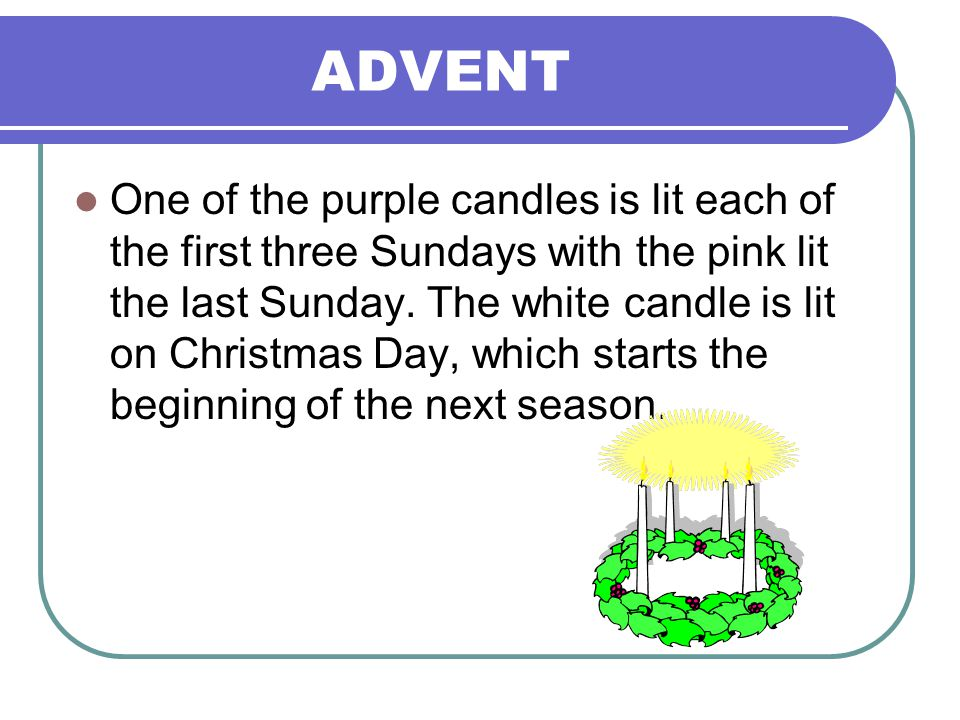 ADVENT One of the purple candles is lit each of the first three Sundays with the pink lit the last Sunday. The white candle is lit on Christmas Day, w