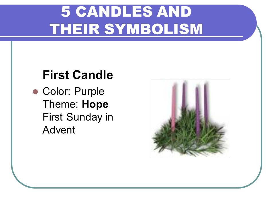5 CANDLES AND THEIR SYMBOLISM First Candle Color: Purple Theme: Hope First Sunday in Advent