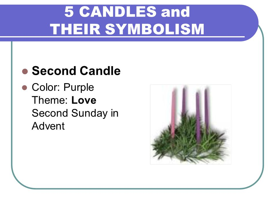 5 CANDLES and THEIR SYMBOLISM Second Candle Color: Purple Theme: Love Second Sunday in Advent