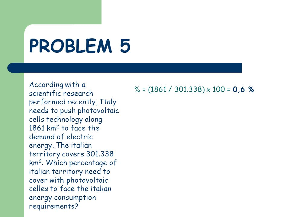PROBLEM 5 According with a scientific research performed recently, Italy needs to push photovoltaic cells technology along 1861 km 2 to face the demand of electric energy.