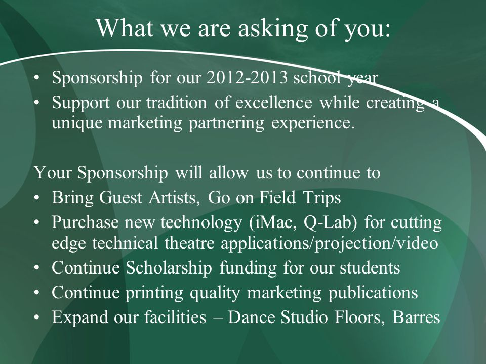 What we are asking of you: Sponsorship for our 2012-2013 school year Support our tradition of excellence while creating a unique marketing partnering experience.