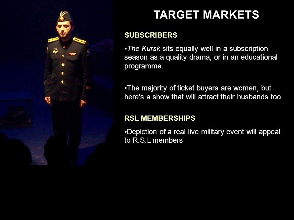 TARGET MARKETS RSL MEMBERSHIPS Depiction of a real live military event will appeal to R.S.L members SUBSCRIBERS The Kursk sits equally well in a subscription season as a quality drama, or in an educational programme.