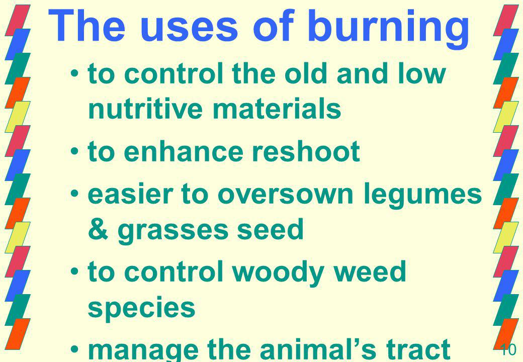 10 The uses of burning to control the old and low nutritive materials to enhance reshoot easier to oversown legumes & grasses seed to control woody weed species manage the animals tract to control insect and parasite diseases to make a fire break