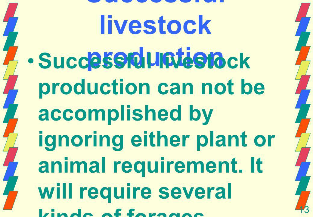13 Successful livestock production Successful livestock production can not be accomplished by ignoring either plant or animal requirement.