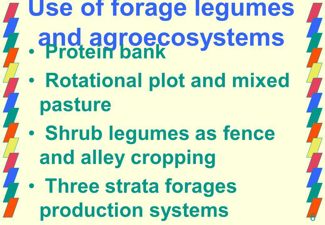 6 Use of forage legumes and agroecosystems Protein bank Rotational plot and mixed pasture Shrub legumes as fence and alley cropping Three strata forages production systems (Indonesia) Sylvopastoral