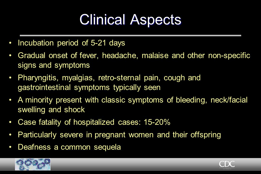 Clinical Aspects Incubation period of 5-21 days Gradual onset of fever, headache, malaise and other non-specific signs and symptoms Pharyngitis, myalgias, retro-sternal pain, cough and gastrointestinal symptoms typically seen A minority present with classic symptoms of bleeding, neck/facial swelling and shock Case fatality of hospitalized cases: 15-20% Particularly severe in pregnant women and their offspring Deafness a common sequela Incubation period of 5-21 days Gradual onset of fever, headache, malaise and other non-specific signs and symptoms Pharyngitis, myalgias, retro-sternal pain, cough and gastrointestinal symptoms typically seen A minority present with classic symptoms of bleeding, neck/facial swelling and shock Case fatality of hospitalized cases: 15-20% Particularly severe in pregnant women and their offspring Deafness a common sequela