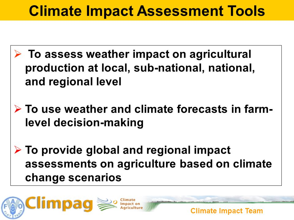 Climate Impact Team To assess weather impact on agricultural production at local, sub-national, national, and regional level To use weather and climate forecasts in farm- level decision-making To provide global and regional impact assessments on agriculture based on climate change scenarios Climate Impact Assessment Tools