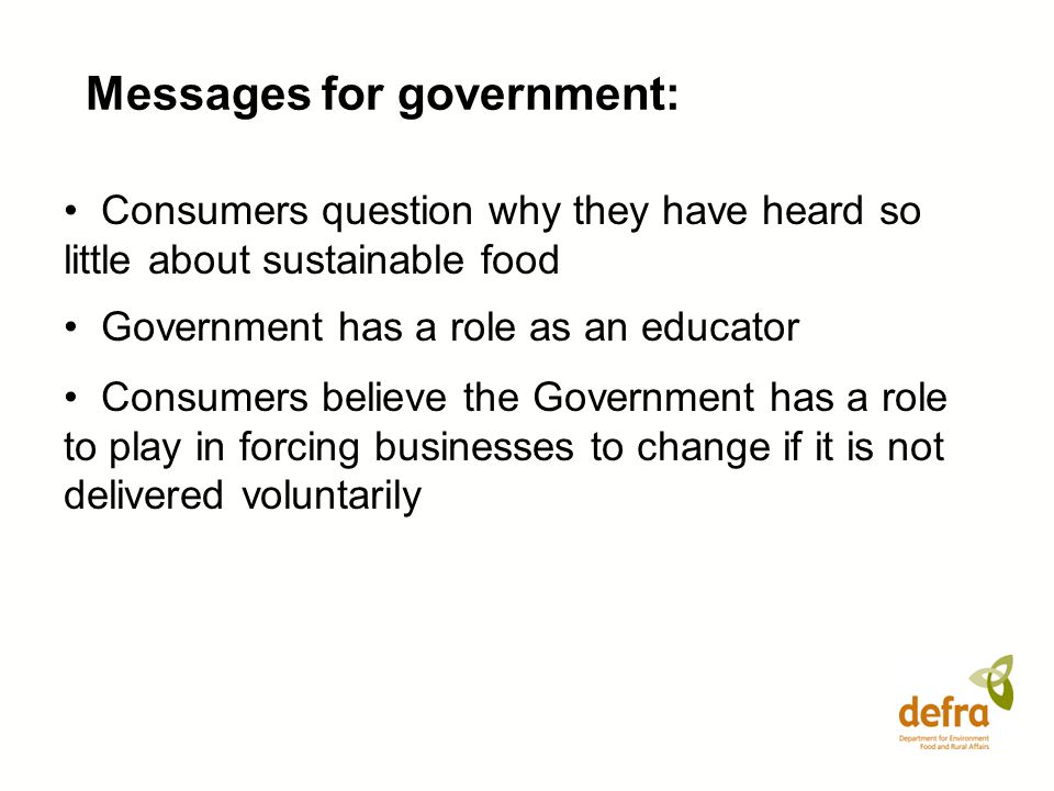 Messages for government: Consumers question why they have heard so little about sustainable food Government has a role as an educator Consumers believ