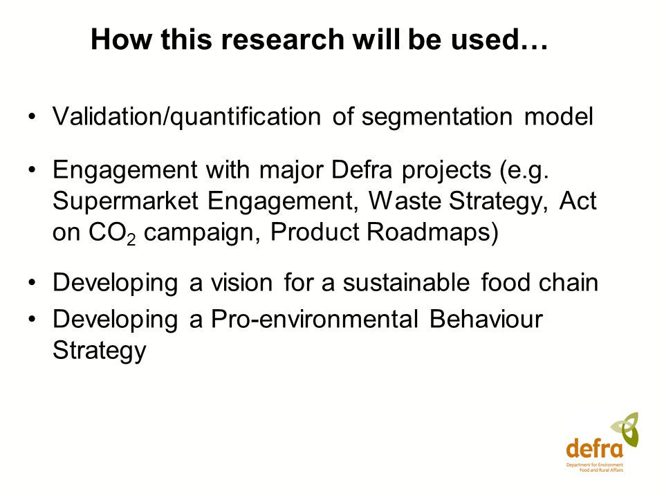 How this research will be used… Validation/quantification of segmentation model Engagement with major Defra projects (e.g. Supermarket Engagement, Was