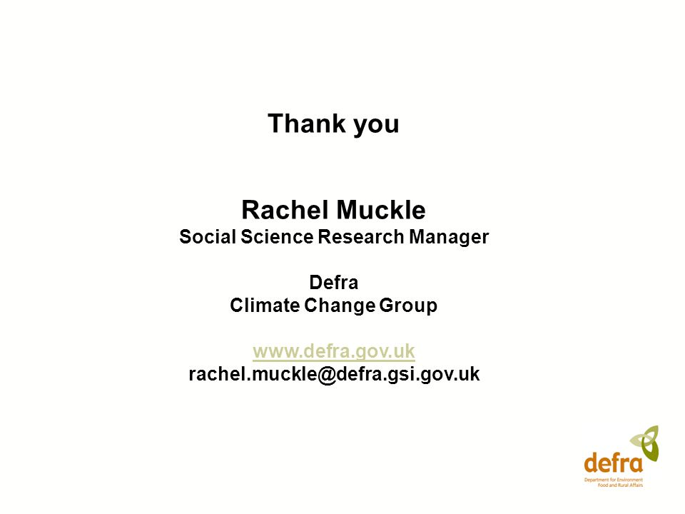 Thank you Rachel Muckle Social Science Research Manager Defra Climate Change Group www.defra.gov.uk rachel.muckle@defra.gsi.gov.uk
