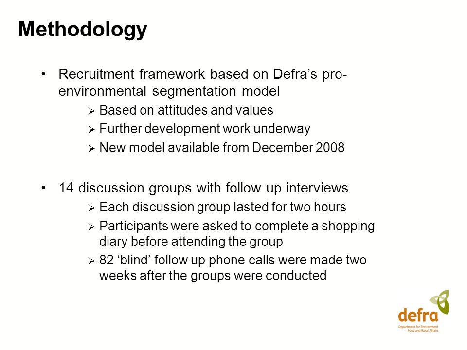 Methodology Recruitment framework based on Defras pro- environmental segmentation model Based on attitudes and values Further development work underwa