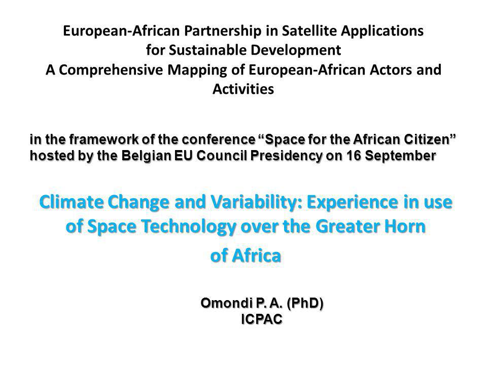 European-African Partnership in Satellite Applications for Sustainable Development A Comprehensive Mapping of European-African Actors and Activities Climate Change and Variability: Experience in use of Space Technology over the Greater Horn of Africa in the framework of the conference Space for the African Citizen hosted by the Belgian EU Council Presidency on 16 September Omondi P.