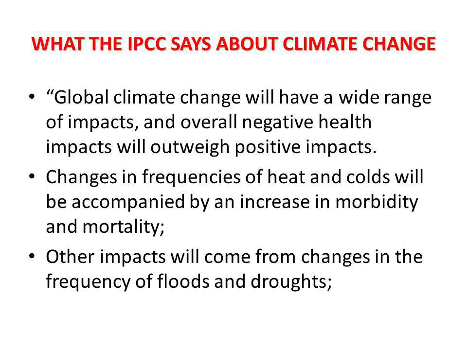 WHAT THE IPCC SAYS ABOUT CLIMATE CHANGE Global climate change will have a wide range of impacts, and overall negative health impacts will outweigh positive impacts.