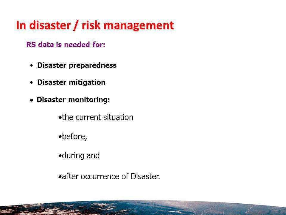 In disaster / risk management RS data is needed for: Disaster preparedness Disaster mitigation Disaster monitoring: the current situation before, during and after occurrence of Disaster.