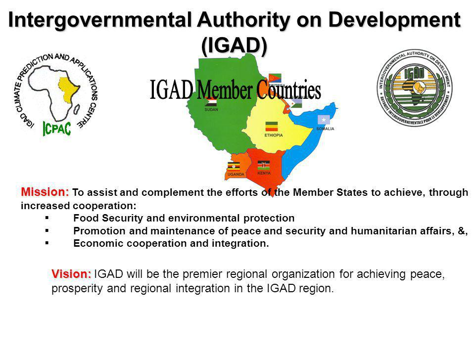 Intergovernmental Authority on Development (IGAD) Mission: Mission: To assist and complement the efforts of the Member States to achieve, through increased cooperation: Food Security and environmental protection Promotion and maintenance of peace and security and humanitarian affairs, &, Economic cooperation and integration.