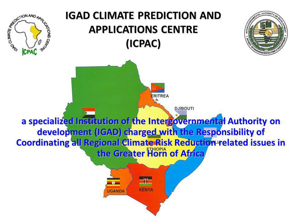 IGAD CLIMATE PREDICTION AND APPLICATIONS CENTRE (ICPAC) a specialized Institution of the Intergovernmental Authority on development (IGAD) charged with the Responsibility of Coordinating all Regional Climate Risk Reduction related issues in the Greater Horn of Africa