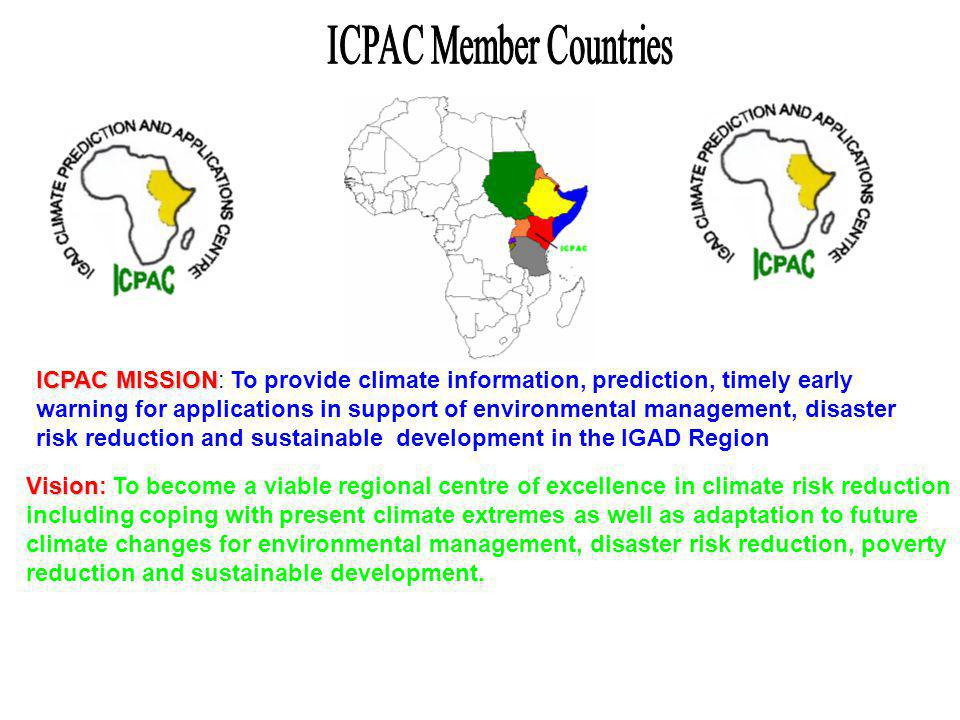 ICPAC MISSION ICPAC MISSION: To provide climate information, prediction, timely early warning for applications in support of environmental management, disaster risk reduction and sustainable development in the IGAD Region Vision Vision: To become a viable regional centre of excellence in climate risk reduction including coping with present climate extremes as well as adaptation to future climate changes for environmental management, disaster risk reduction, poverty reduction and sustainable development.